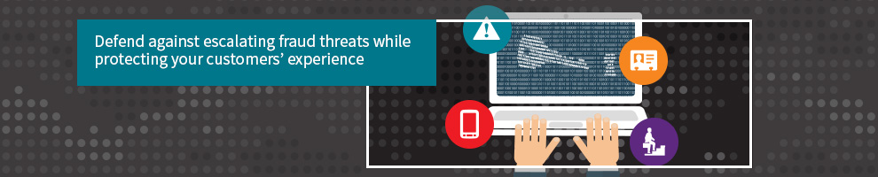 Defend against escalating fraud threats while protecting your customers' experience